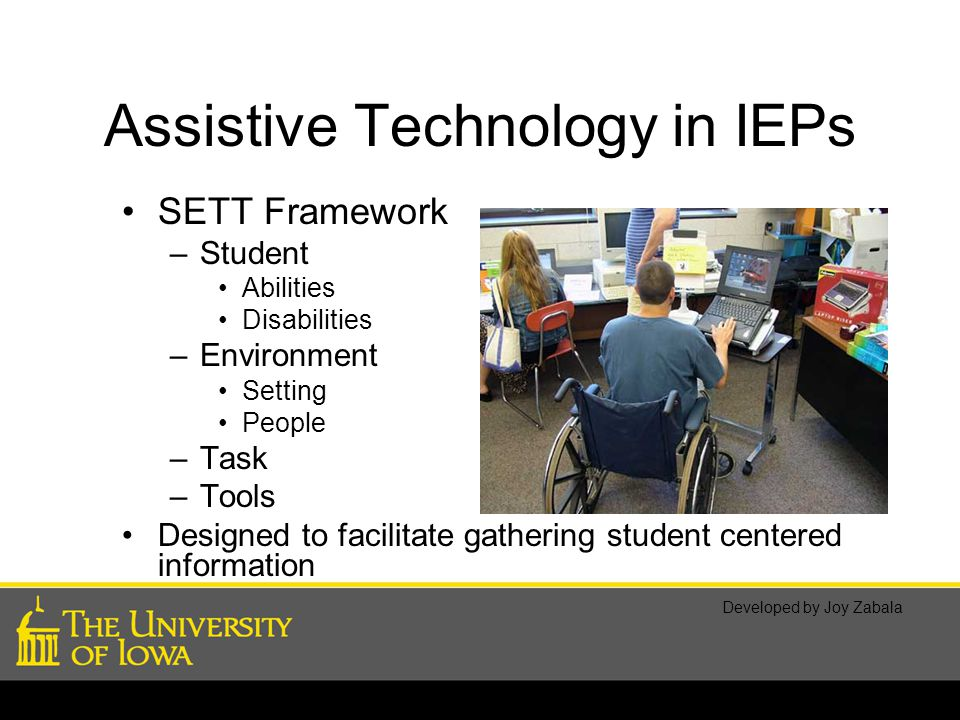 Assistive Technology in IEPs SETT Framework –Student Abilities Disabilities –Environment Setting People –Task –Tools Designed to facilitate gathering