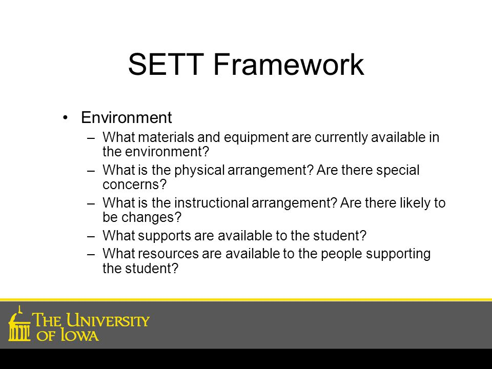 SETT Framework Environment –What materials and equipment are currently available in the environment? –What is the physical arrangement? Are there spec