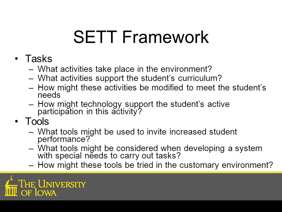 SETT Framework Tasks –What activities take place in the environment? –What activities support the student's curriculum? –How might these activities be