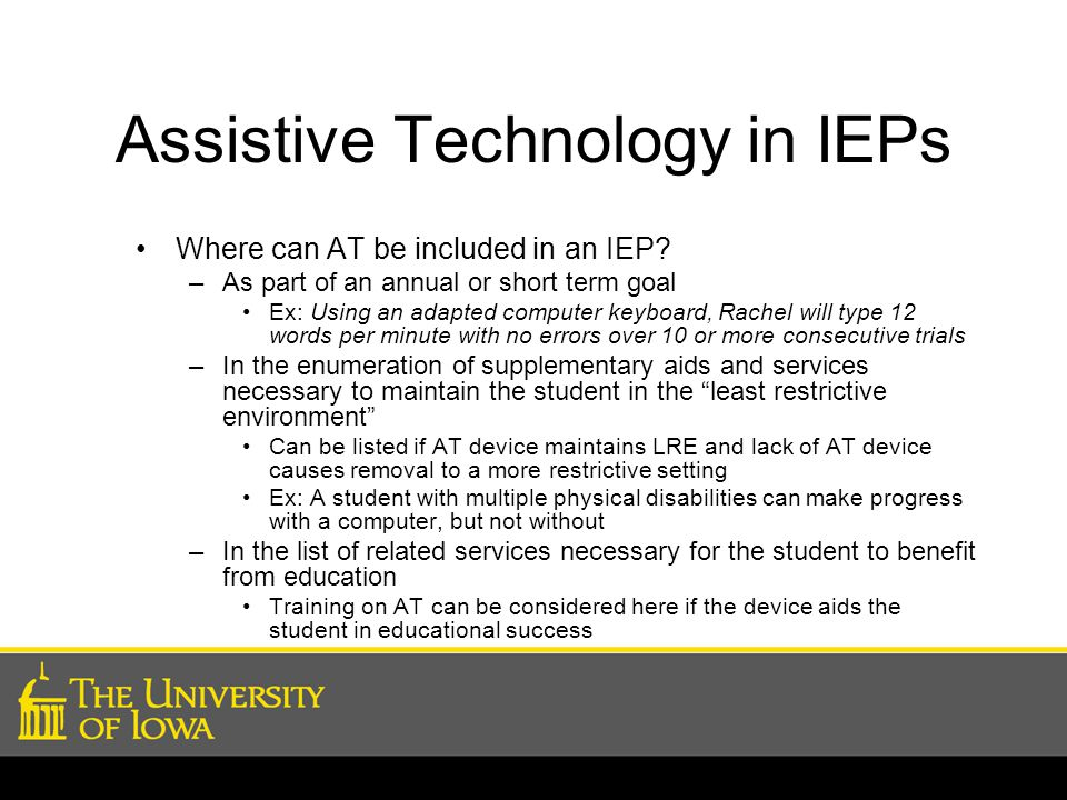 Assistive Technology in IEPs Where can AT be included in an IEP? –As part of an annual or short term goal Ex: Using an adapted computer keyboard, Rach