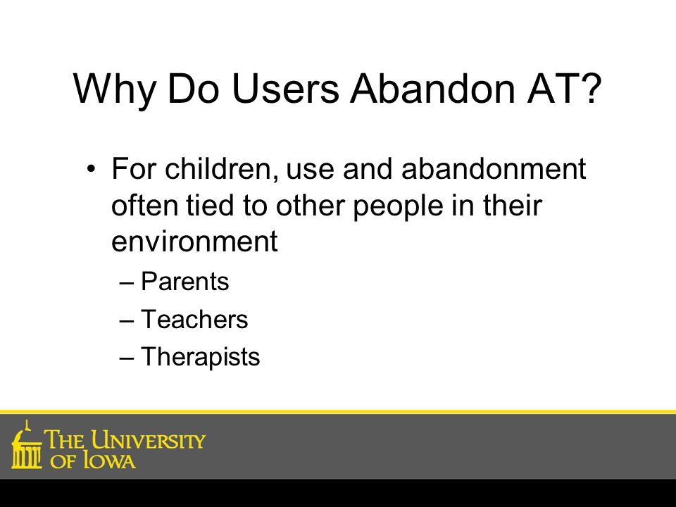 Why Do Users Abandon AT? For children, use and abandonment often tied to other people in their environment –Parents –Teachers –Therapists