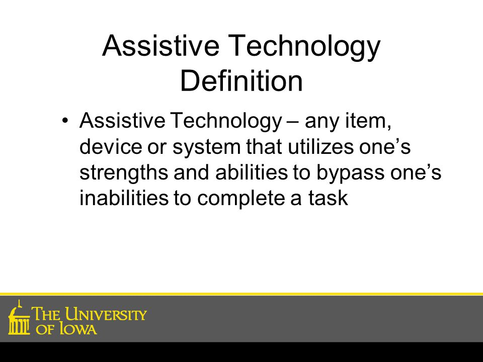 Assistive Technology Definition Assistive Technology – any item, device or system that utilizes one's strengths and abilities to bypass one's inabilities to complete a task