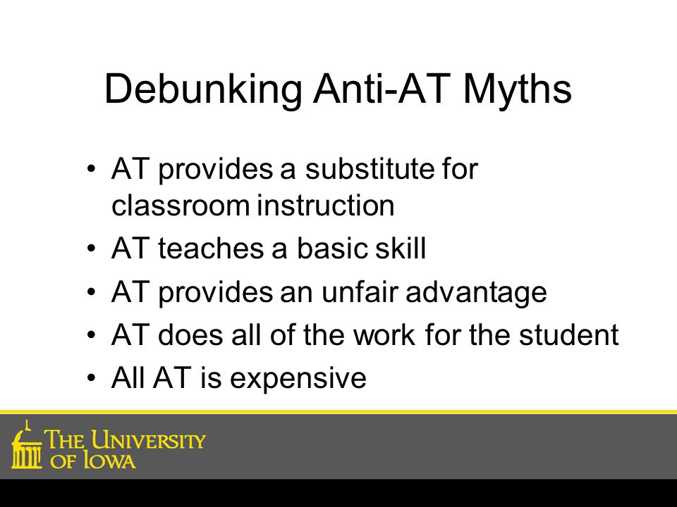 Debunking Anti-AT Myths AT provides a substitute for classroom instruction AT teaches a basic skill AT provides an unfair advantage AT does all of the work for the student All AT is expensive