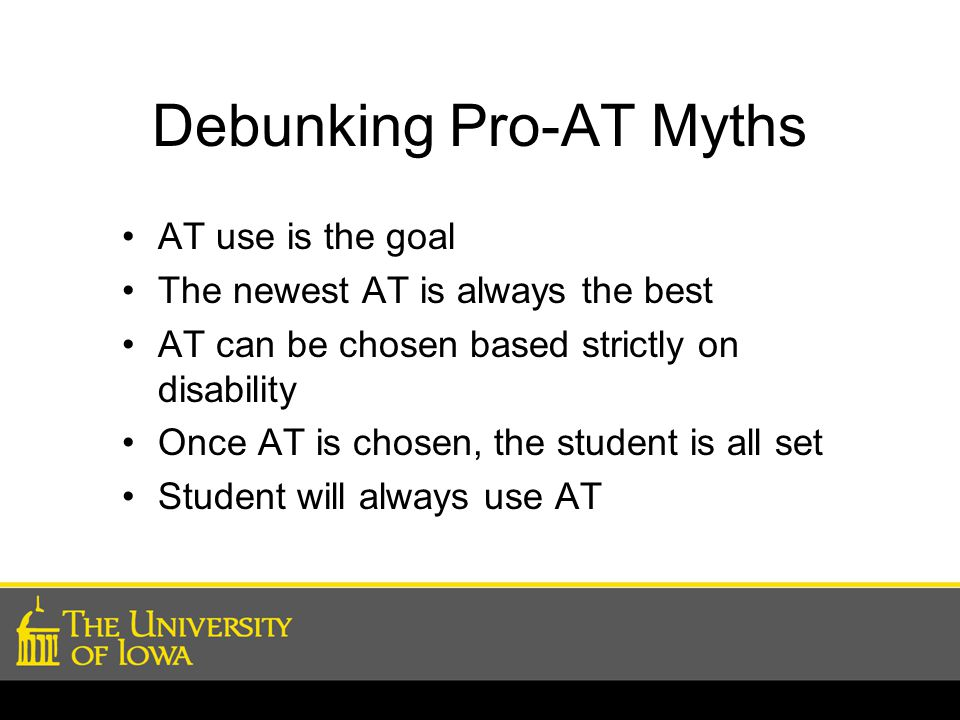 Debunking Pro-AT Myths AT use is the goal The newest AT is always the best AT can be chosen based strictly on disability Once AT is chosen, the student is all set Student will always use AT