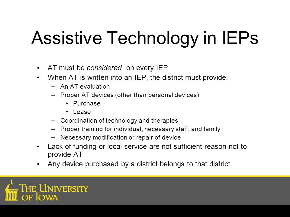 Assistive Technology in IEPs AT must be considered on every IEP When AT is written into an IEP, the district must provide: –An AT evaluation –Proper AT devices (other than personal devices) Purchase Lease –Coordination of technology and therapies –Proper training for individual, necessary staff, and family –Necessary modification or repair of device Lack of funding or local service are not sufficient reason not to provide AT Any device purchased by a district belongs to that district