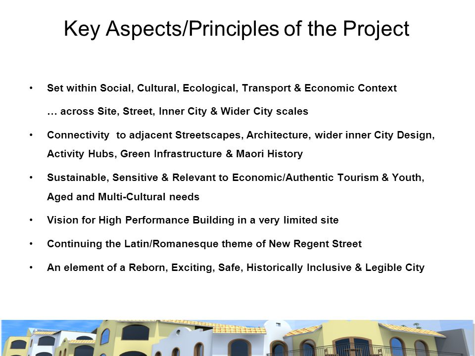 Key Aspects/Principles of the Project Set within Social, Cultural, Ecological, Transport & Economic Context … across Site, Street, Inner City & Wider City scales Connectivity to adjacent Streetscapes, Architecture, wider inner City Design, Activity Hubs, Green Infrastructure & Maori History Sustainable, Sensitive & Relevant to Economic/Authentic Tourism & Youth, Aged and Multi-Cultural needs Vision for High Performance Building in a very limited site Continuing the Latin/Romanesque theme of New Regent Street An element of a Reborn, Exciting, Safe, Historically Inclusive & Legible City
