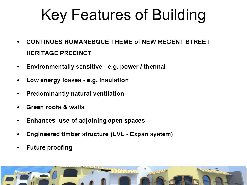 Key Features of Building CONTINUES ROMANESQUE THEME of NEW REGENT STREET HERITAGE PRECINCT Environmentally sensitive - e.g. power / thermal Low energy