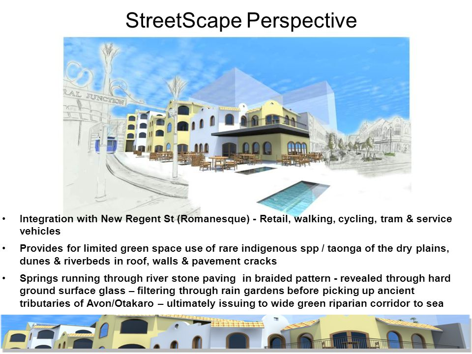 StreetScape Perspective Integration with New Regent St (Romanesque) - Retail, walking, cycling, tram & service vehicles Provides for limited green space use of rare indigenous spp / taonga of the dry plains, dunes & riverbeds in roof, walls & pavement cracks Springs running through river stone paving in braided pattern - revealed through hard ground surface glass – filtering through rain gardens before picking up ancient tributaries of Avon/Otakaro – ultimately issuing to wide green riparian corridor to sea