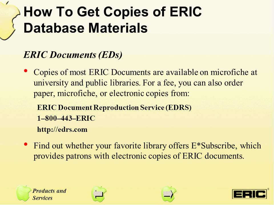 Products and Services How To Get Copies of ERIC Database Materials ERIC Documents (EDs) Copies of most ERIC Documents are available on microfiche at u