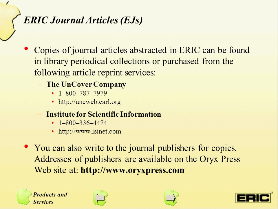 Products and Services ERIC Journal Articles (EJs) Copies of journal articles abstracted in ERIC can be found in library periodical collections or purchased from the following article reprint services: –The UnCover Company 1–800–787–7979 http://uncweb.carl.org –Institute for Scientific Information 1–800–336–4474 http://www.isinet.com You can also write to the journal publishers for copies.