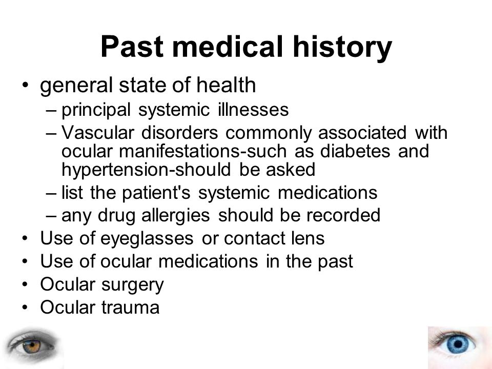 general state of health –principal systemic illnesses –Vascular disorders commonly associated with ocular manifestations-such as diabetes and hypertension-should be asked –list the patient s systemic medications –any drug allergies should be recorded Use of eyeglasses or contact lens Use of ocular medications in the past Ocular surgery Ocular trauma Past medical history