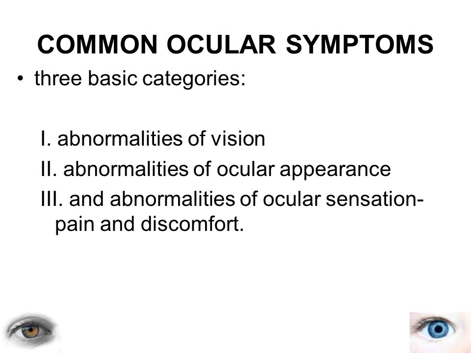 COMMON OCULAR SYMPTOMS three basic categories: I. abnormalities of vision II. abnormalities of ocular appearance III. and abnormalities of ocular sens