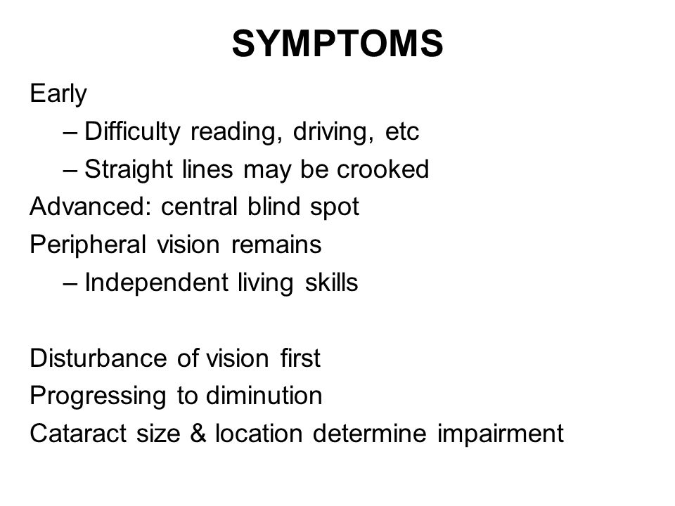 SYMPTOMS Early –Difficulty reading, driving, etc –Straight lines may be crooked Advanced: central blind spot Peripheral vision remains –Independent living skills Disturbance of vision first Progressing to diminution Cataract size & location determine impairment