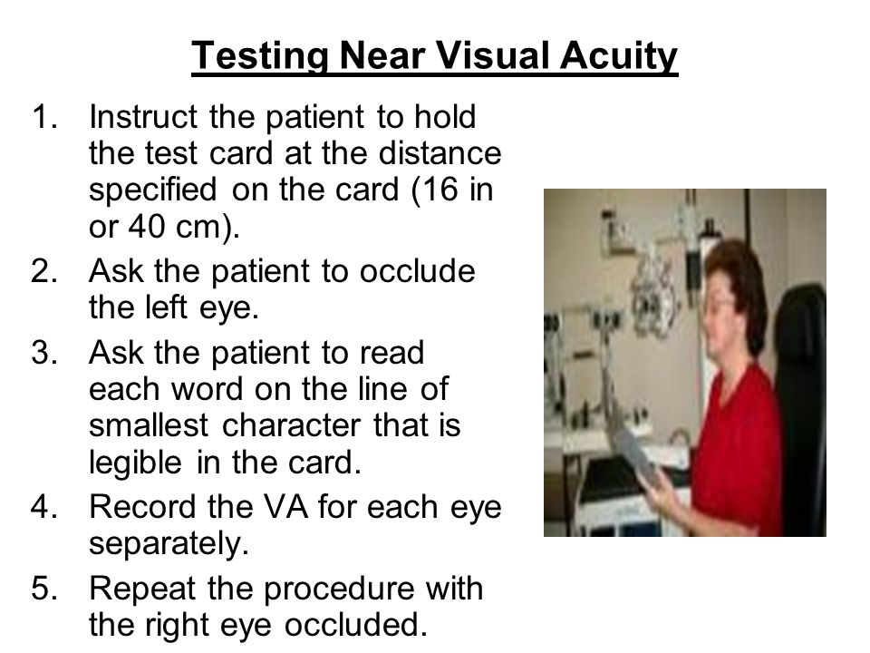 Testing Near Visual Acuity 1.Instruct the patient to hold the test card at the distance specified on the card (16 in or 40 cm).