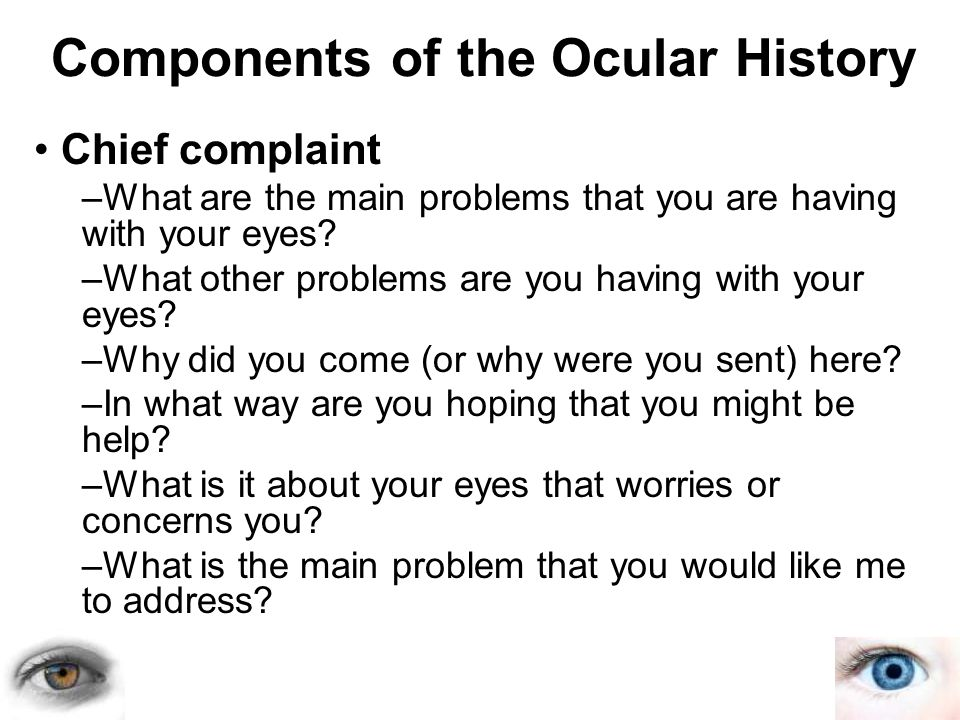 Components of the Ocular History Chief complaint –What are the main problems that you are having with your eyes? –What other problems are you having w