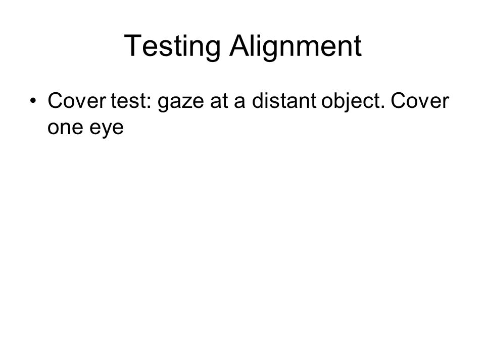 Testing Alignment Cover test: gaze at a distant object. Cover one eye