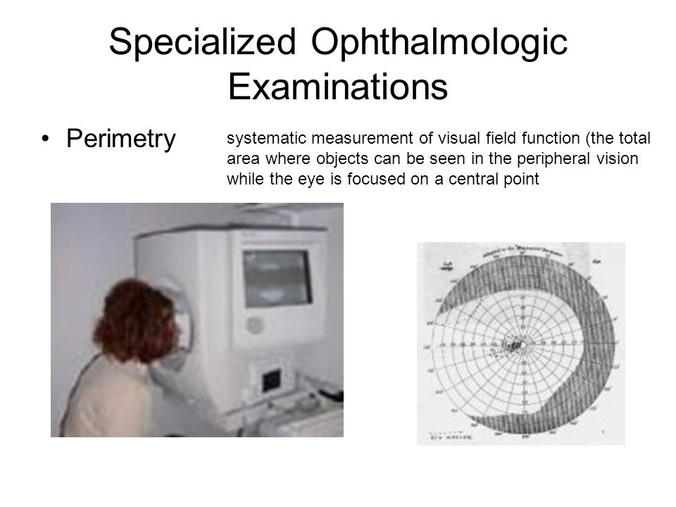 Specialized Ophthalmologic Examinations Perimetry systematic measurement of visual field function (the total area where objects can be seen in the peripheral vision while the eye is focused on a central point
