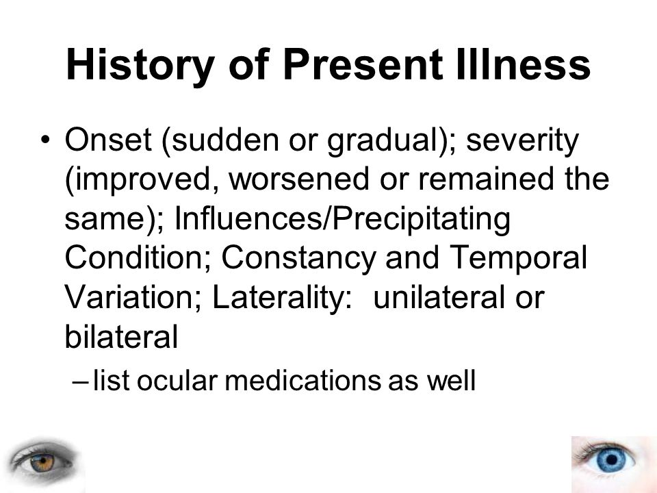 History of Present Illness Onset (sudden or gradual); severity (improved, worsened or remained the same); Influences/Precipitating Condition; Constancy and Temporal Variation; Laterality: unilateral or bilateral –list ocular medications as well