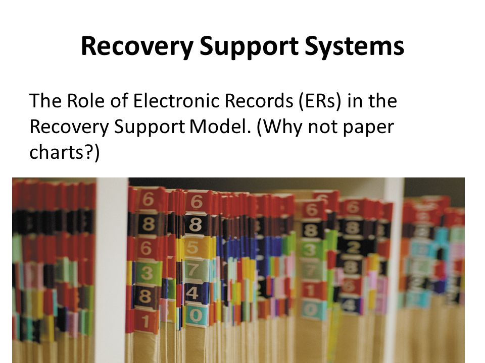 Recovery Support Systems The Role of Electronic Records (ERs) in the Recovery Support Model.