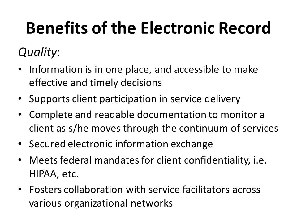 Benefits of the Electronic Record Quality: Information is in one place, and accessible to make effective and timely decisions Supports client participation in service delivery Complete and readable documentation to monitor a client as s/he moves through the continuum of services Secured electronic information exchange Meets federal mandates for client confidentiality, i.e.