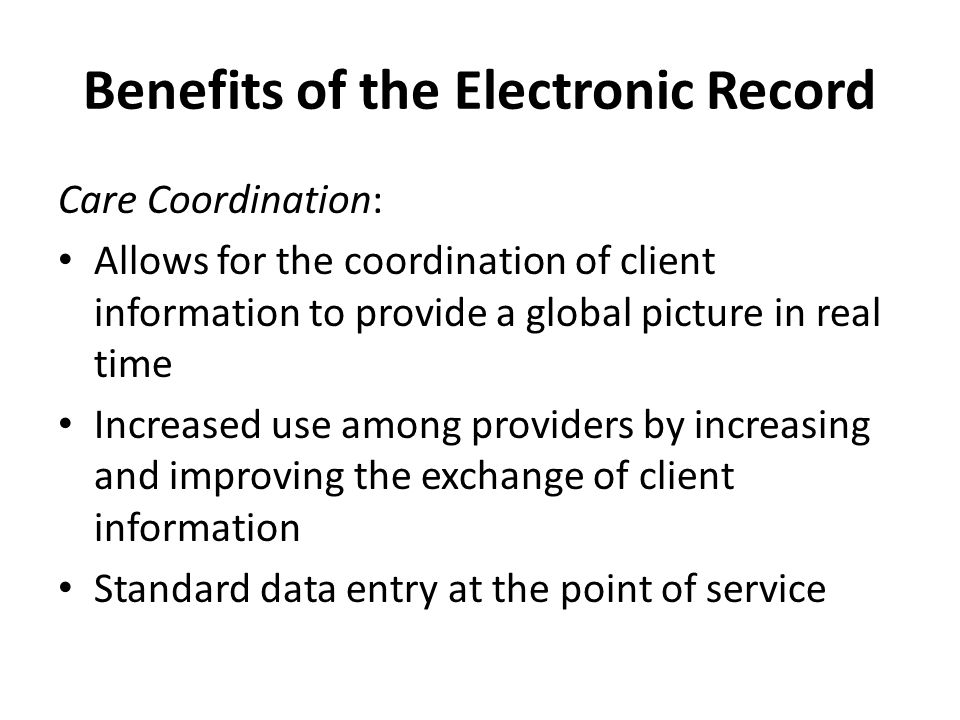 Benefits of the Electronic Record Care Coordination: Allows for the coordination of client information to provide a global picture in real time Increased use among providers by increasing and improving the exchange of client information Standard data entry at the point of service