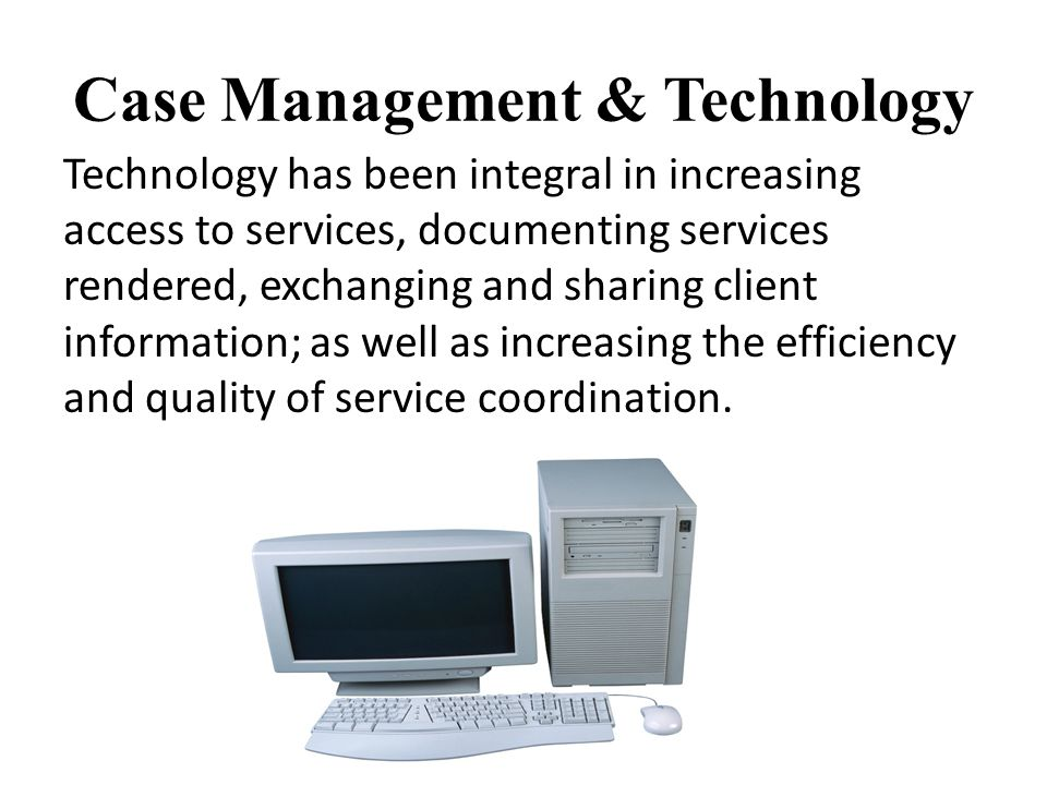 Case Management & Technology Technology has been integral in increasing access to services, documenting services rendered, exchanging and sharing client information; as well as increasing the efficiency and quality of service coordination.