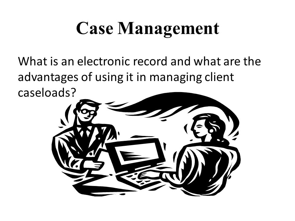 Case Management What is an electronic record and what are the advantages of using it in managing client caseloads