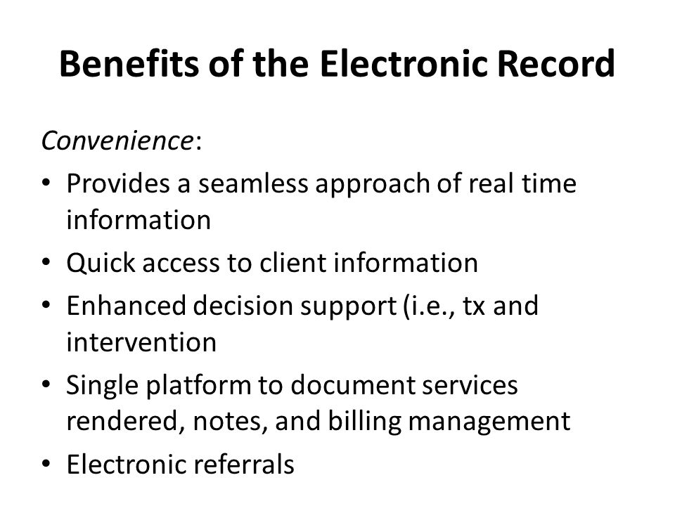 Benefits of the Electronic Record Convenience: Provides a seamless approach of real time information Quick access to client information Enhanced decision support (i.e., tx and intervention Single platform to document services rendered, notes, and billing management Electronic referrals