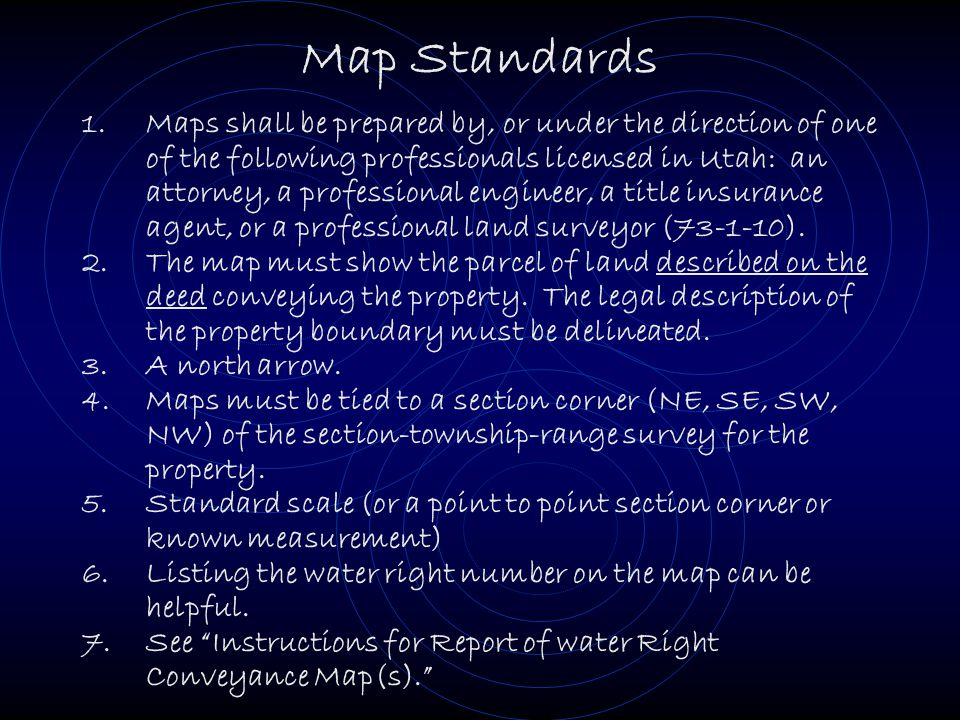 Map Standards 1.Maps shall be prepared by, or under the direction of one of the following professionals licensed in Utah: an attorney, a professional engineer, a title insurance agent, or a professional land surveyor (73-1-10).