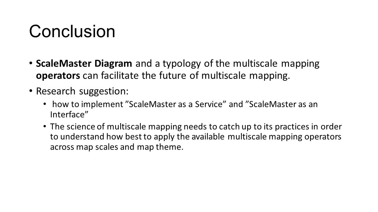 Conclusion ScaleMaster Diagram and a typology of the multiscale mapping operators can facilitate the future of multiscale mapping.