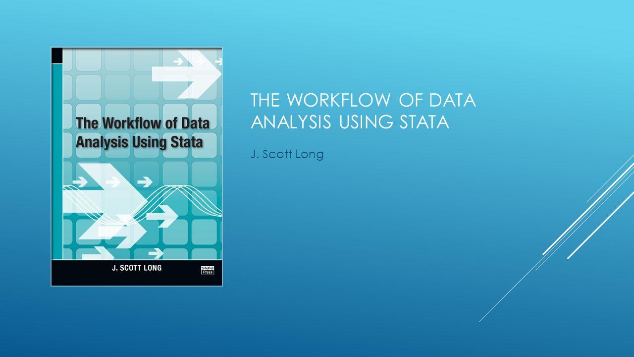 THE WORKFLOW OF DATA ANALYSIS USING STATA J. Scott Long