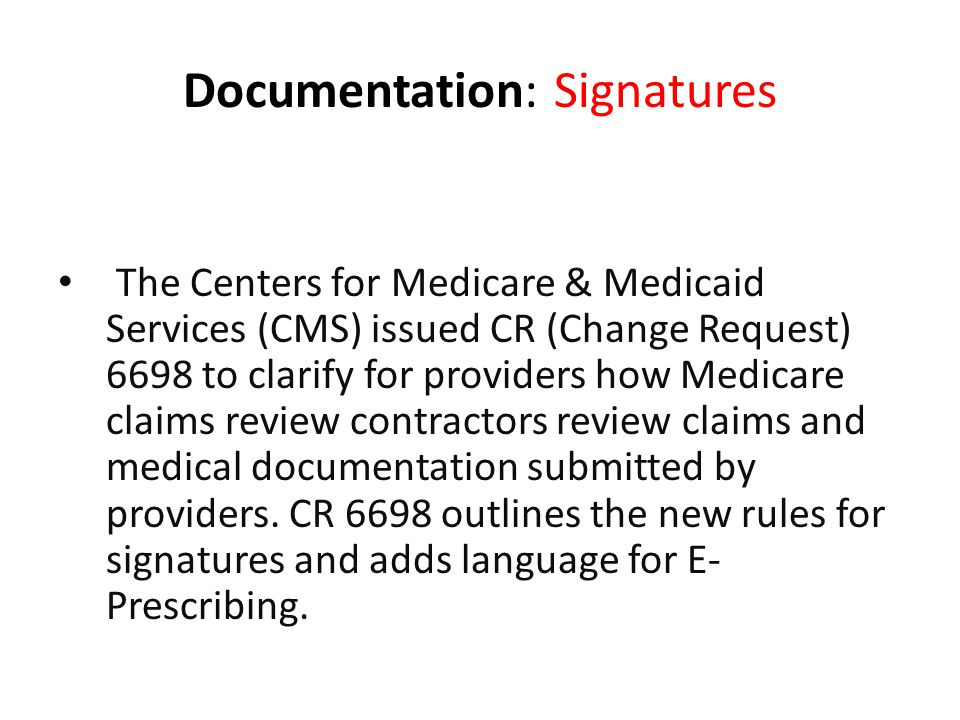 Documentation: Signatures Implementation Date – April 16, 2010 The Centers for Medicare & Medicaid Services (CMS) issued CR (Change Request) 6698 to clarify for providers how Medicare claims review contractors review claims and medical documentation submitted by providers.