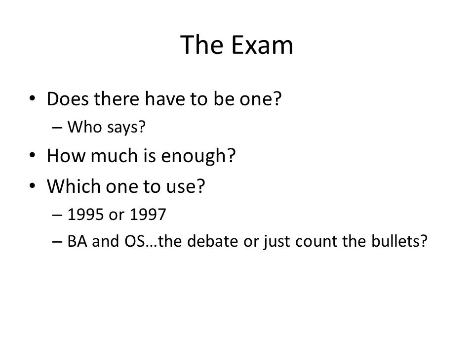 The Exam Does there have to be one. – Who says. How much is enough.