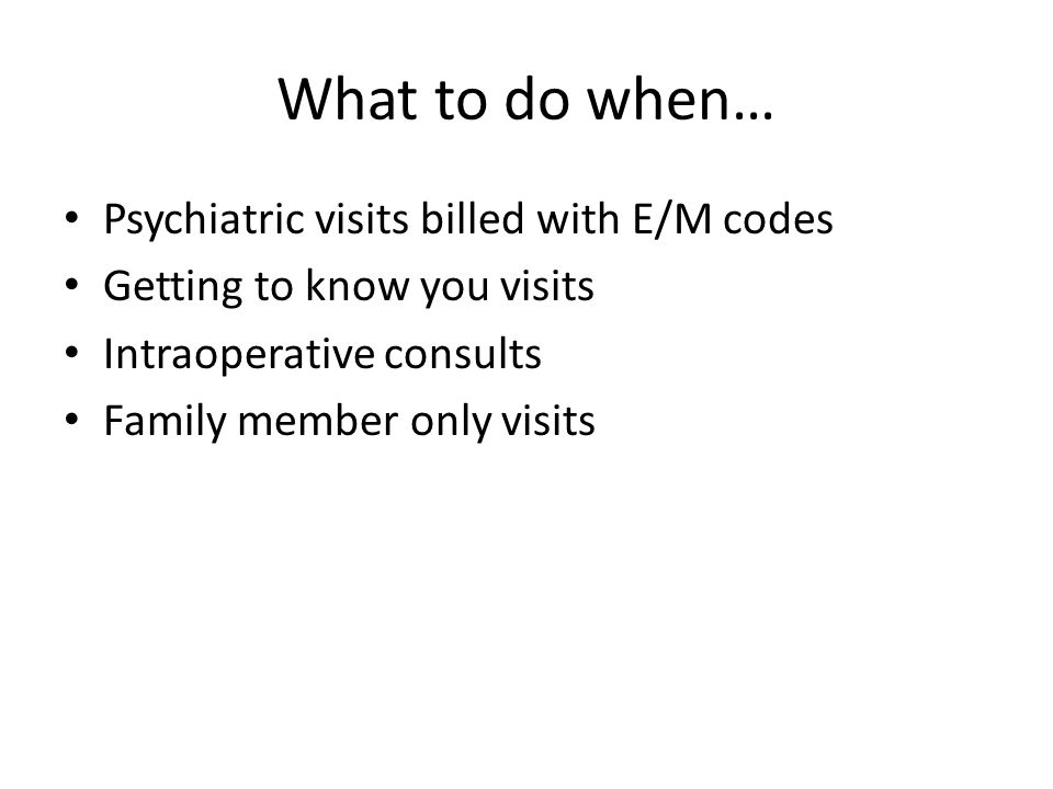 What to do when… Psychiatric visits billed with E/M codes Getting to know you visits Intraoperative consults Family member only visits