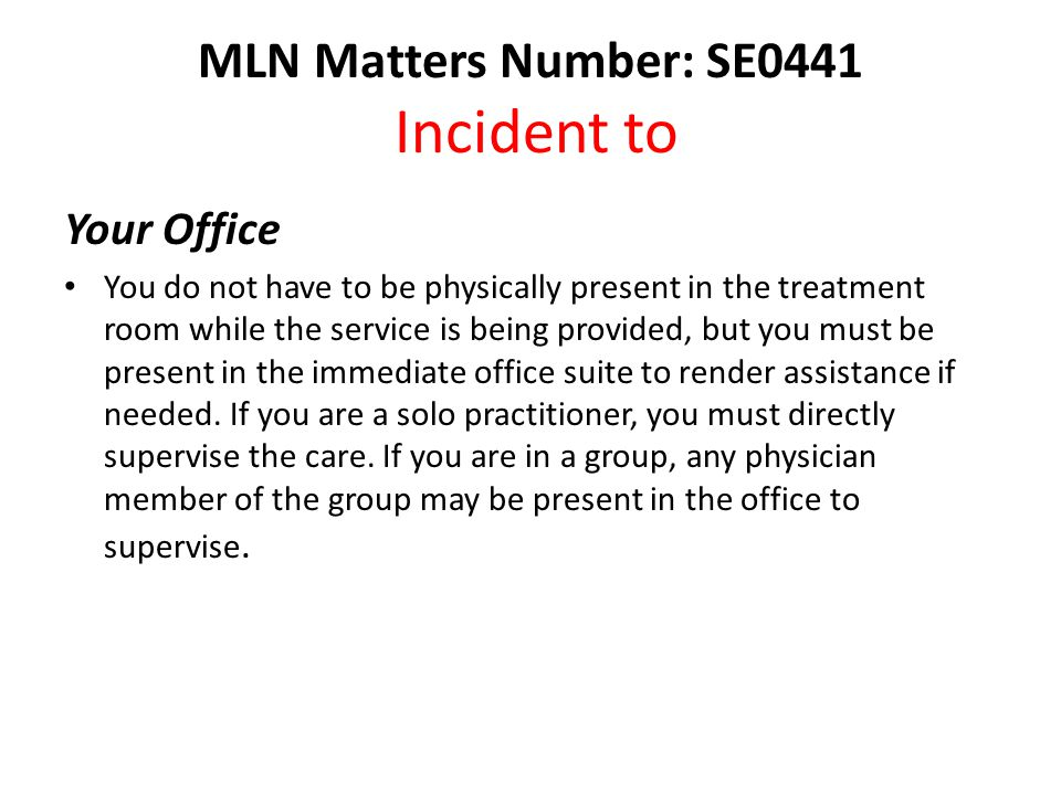 MLN Matters Number: SE0441 Incident to Your Office You do not have to be physically present in the treatment room while the service is being provided, but you must be present in the immediate office suite to render assistance if needed.