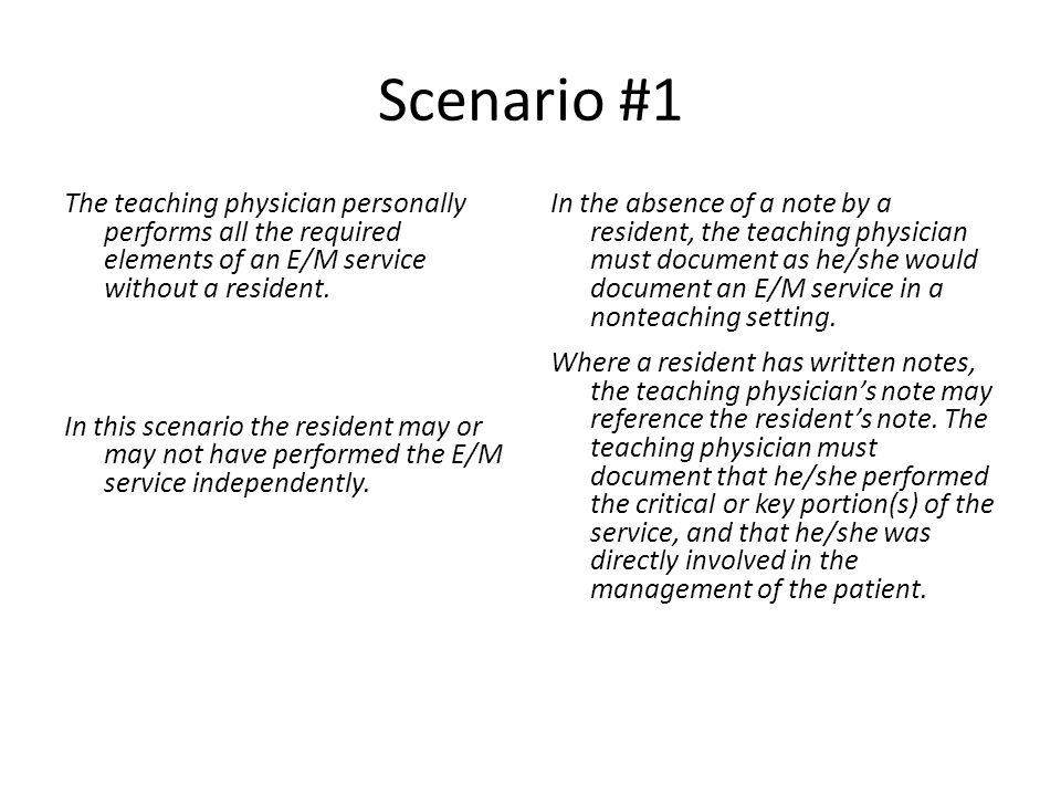Scenario #1 The teaching physician personally performs all the required elements of an E/M service without a resident.