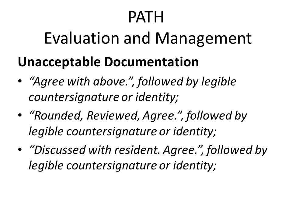 PATH Evaluation and Management Unacceptable Documentation Agree with above. , followed by legible countersignature or identity; Rounded, Reviewed, Agree. , followed by legible countersignature or identity; Discussed with resident.