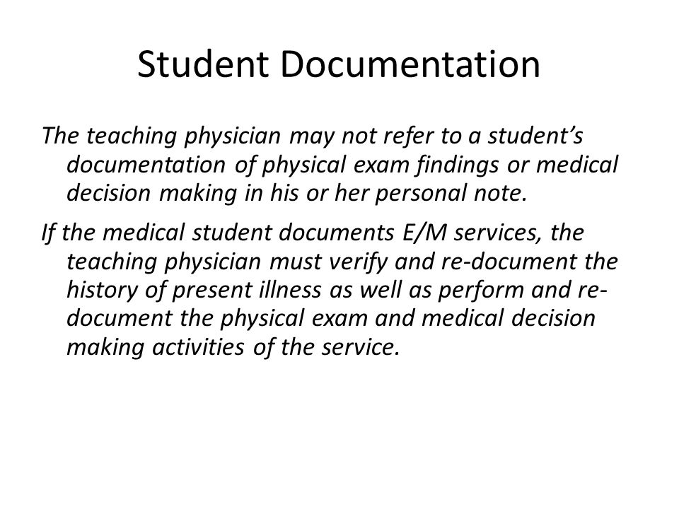 Student Documentation The teaching physician may not refer to a student's documentation of physical exam findings or medical decision making in his or her personal note.