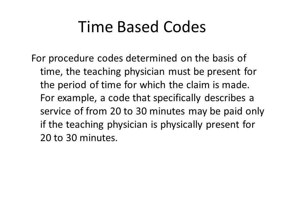 Time Based Codes For procedure codes determined on the basis of time, the teaching physician must be present for the period of time for which the claim is made.
