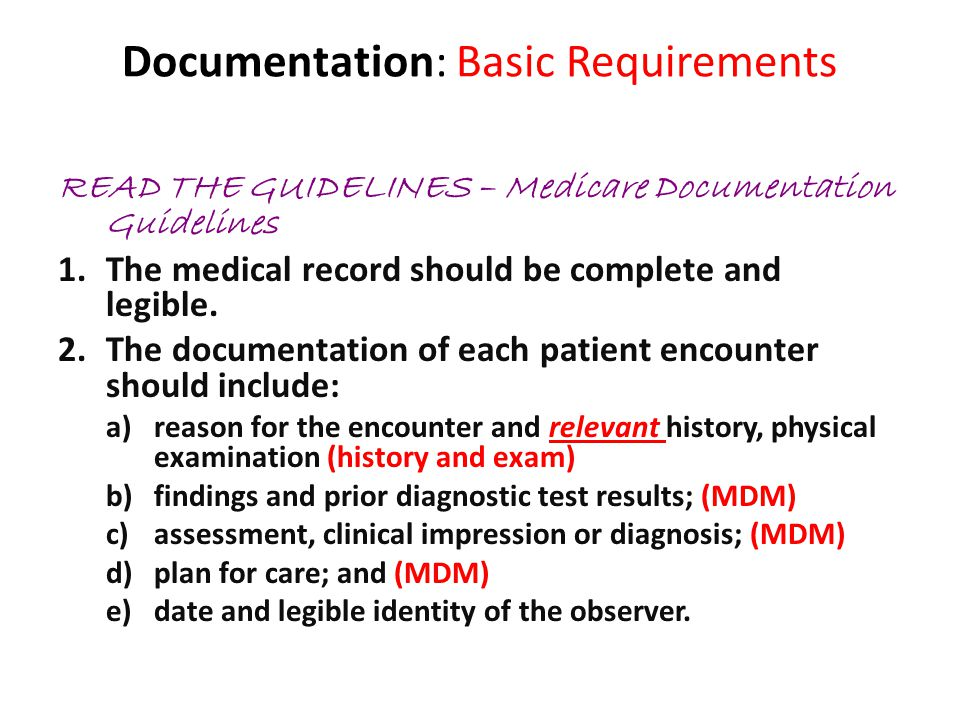Documentation: Basic Requirements READ THE GUIDELINES – Medicare Documentation Guidelines 3.If not documented, the rationale for ordering diagnostic and other ancillary services should be easily inferred.
