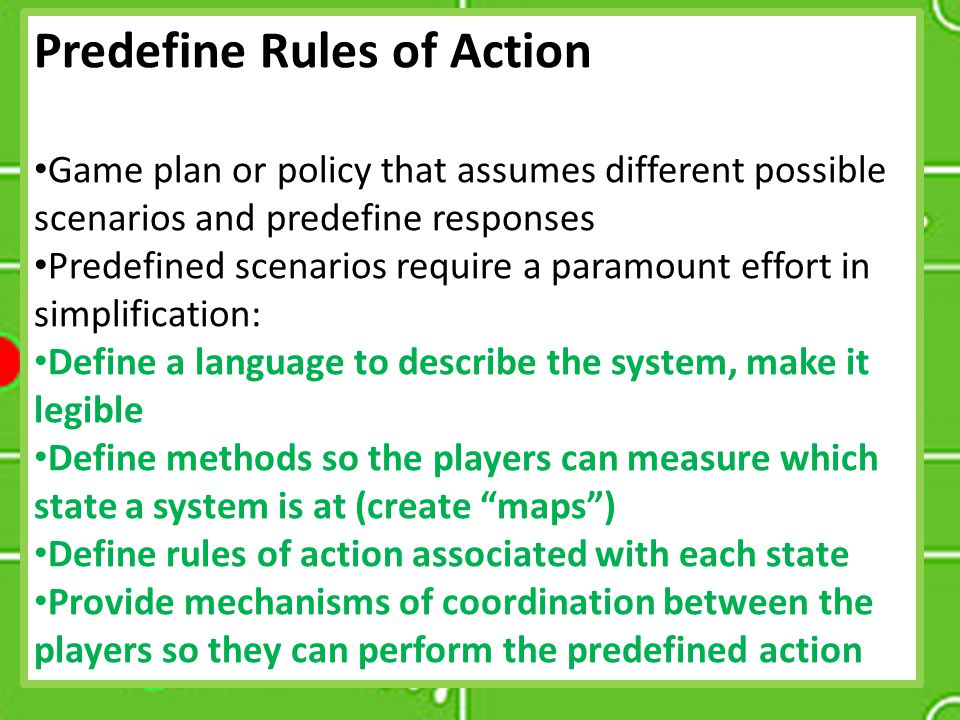 Predefine Rules of Action Game plan or policy that assumes different possible scenarios and predefine responses Predefined scenarios require a paramou