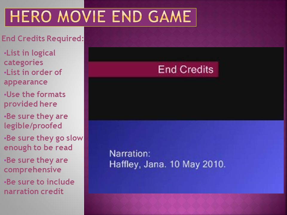 End Credits Required: List in logical categories List in order of appearance Use the formats provided here Be sure they are legible/proofed Be sure th
