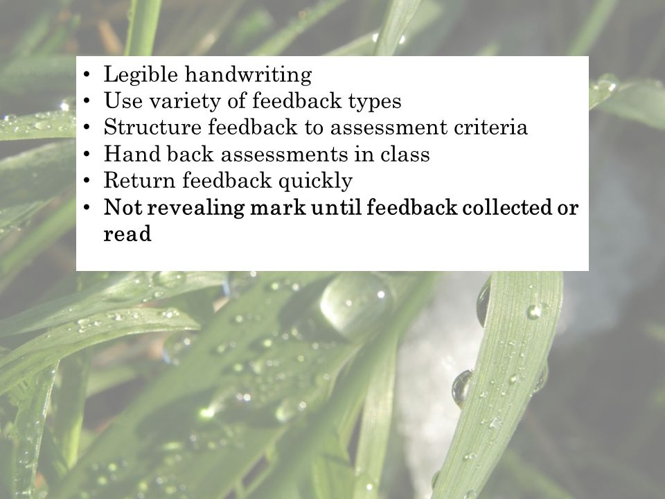Legible handwriting Use variety of feedback types Structure feedback to assessment criteria Hand back assessments in class Return feedback quickly Not revealing mark until feedback collected or read
