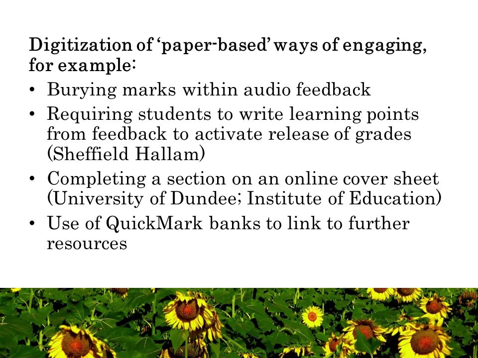 Digitization of 'paper-based' ways of engaging, for example: Burying marks within audio feedback Requiring students to write learning points from feed