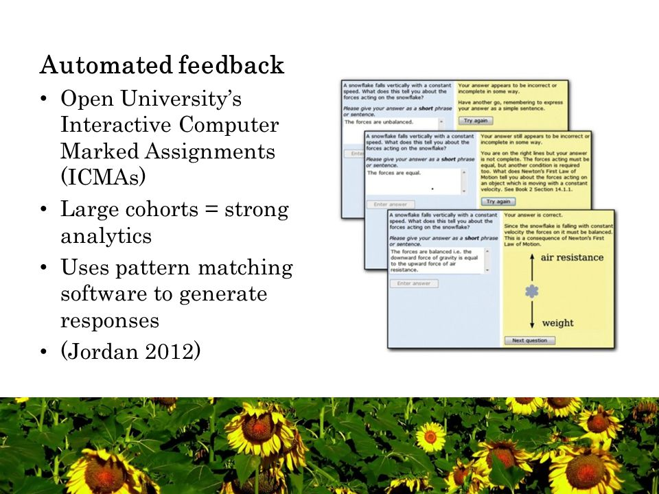 Automated feedback Open University's Interactive Computer Marked Assignments (ICMAs) Large cohorts = strong analytics Uses pattern matching software to generate responses (Jordan 2012)