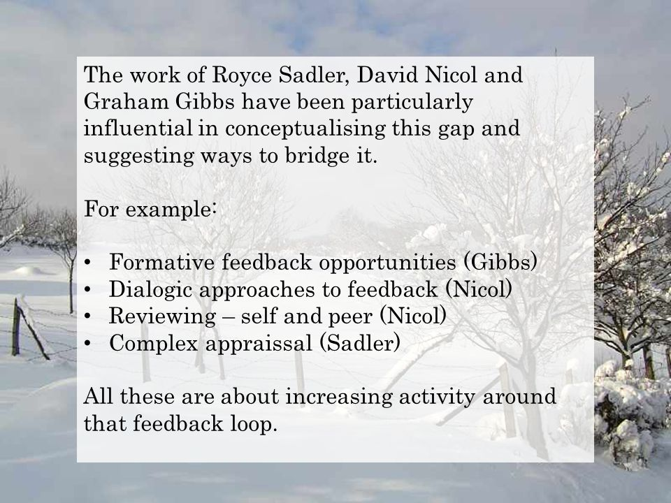The work of Royce Sadler, David Nicol and Graham Gibbs have been particularly influential in conceptualising this gap and suggesting ways to bridge it.