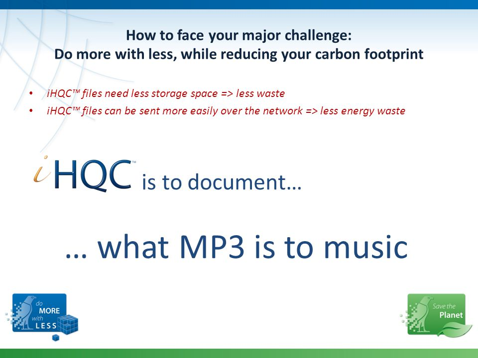 How to face your major challenge: Do more with less, while reducing your carbon footprint iHQC™ files need less storage space => less waste iHQC™ files can be sent more easily over the network => less energy waste is to document… … what MP3 is to music
