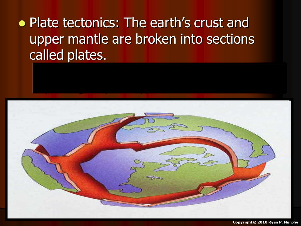 Plate tectonics: The earth's crust and upper mantle are broken into sections called plates. Plate tectonics: The earth's crust and upper mantle are br