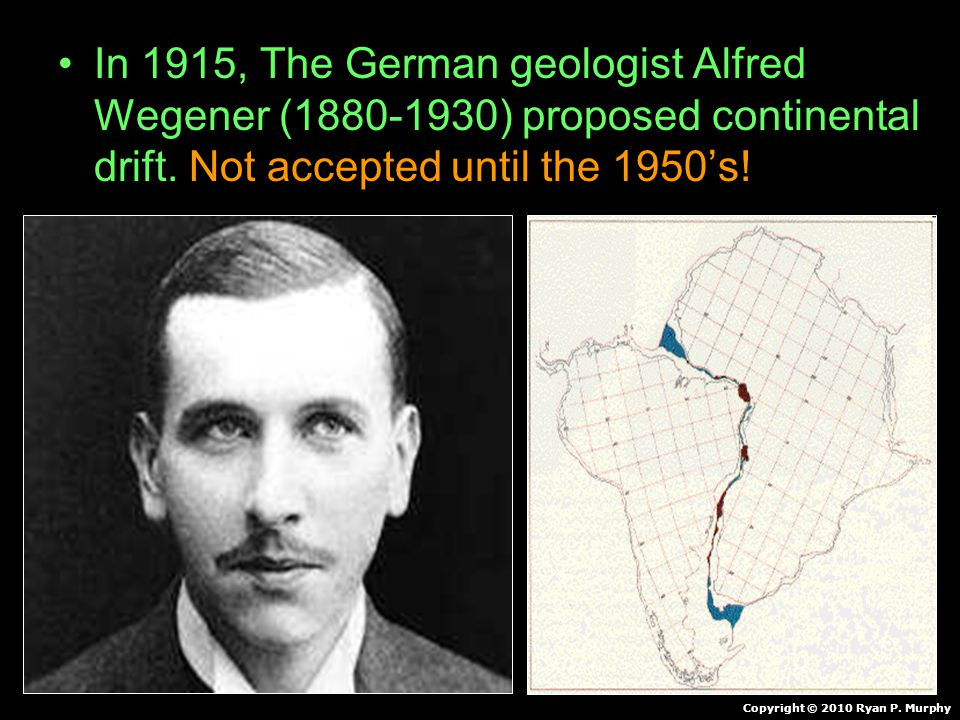 In 1915, The German geologist Alfred Wegener (1880-1930) proposed continental drift. Not accepted until the 1950's! Copyright © 2010 Ryan P. Murphy