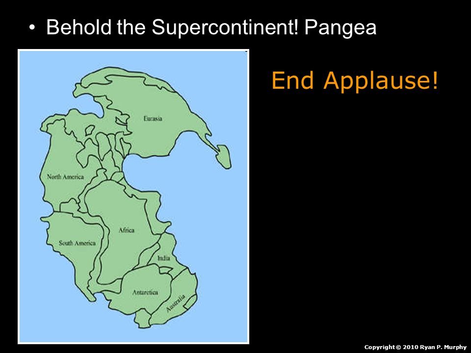 Behold the Supercontinent! Pangea Copyright © 2010 Ryan P. Murphy End Applause!